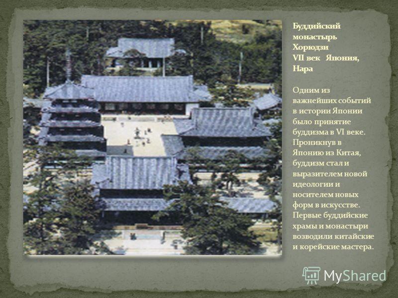 Одним из важнейших событий в истории Японии было принятие буддизма в VI веке. Проникнув в Японию из Китая, буддизм стал и выразителем новой идеологии и носителем новых форм в искусстве. Первые буддийские храмы и монастыри возводили китайские и корейс