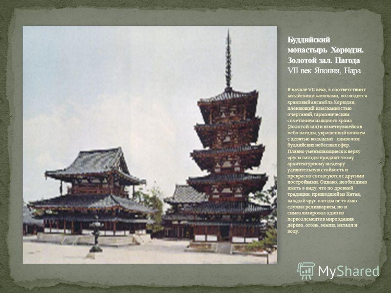 В начале VII века, в соответствии с китайскими канонами, возводится храмовый ансамбль Хорюдзи, пленяющий изысканностью очертаний, гармоническим сочетанием изящного храма (Золотой зал) и взметнувшейся в небо пагоды, украшенной шпилем с девятью кольцам