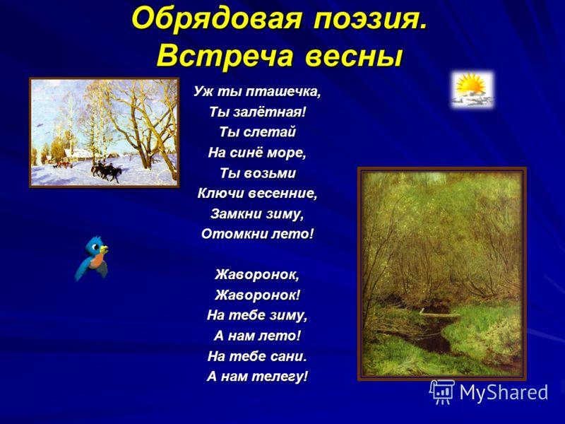 Уж ты пташечка, Ты залётная! Ты слетай На синё море, Ты возьми Ключи весенние, Замкни зиму, Отомкни лето! Жаворонок,Жаворонок! На тебе зиму, А нам лето! На тебе сани. А нам телегу! Обрядовая поэзия. Встреча весны