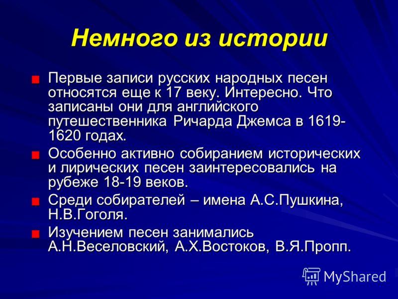 Немного из истории Первые записи русских народных песен относятся еще к 17 веку. Интересно. Что записаны они для английского путешественника Ричарда Джемса в 1619- 1620 годах. Особенно активно собиранием исторических и лирических песен заинтересовали