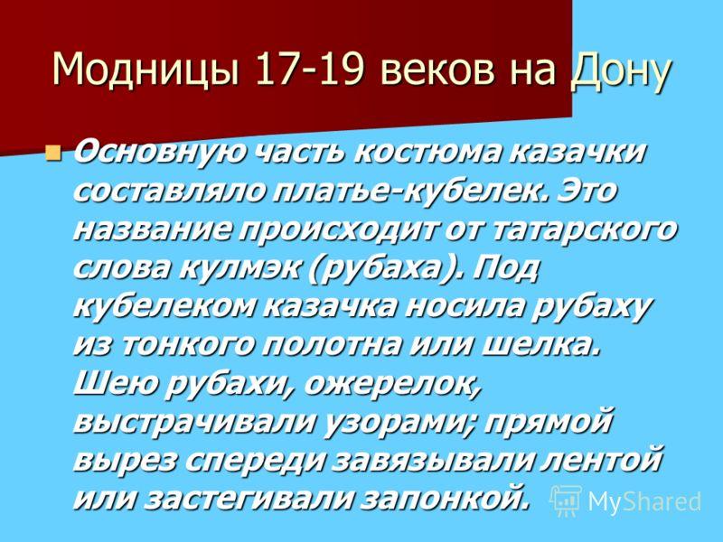 Модницы 17-19 веков на Дону Основную часть костюма казачки составляло платье-кубелек. Это название происходит от татарского слова кулмэк (рубаха). Под кубелеком казачка носила рубаху из тонкого полотна или шелка. Шею рубахи, ожерелок, выстрачивали уз