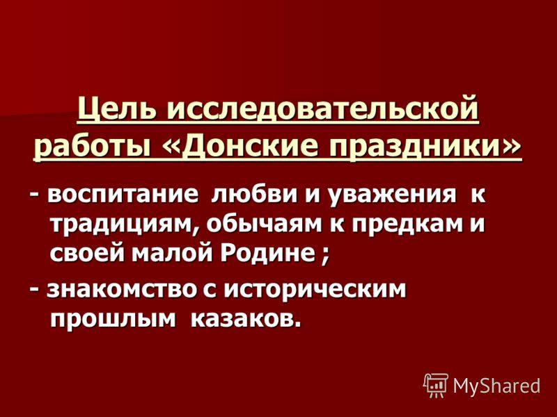 Цель исследовательской работы «Донские праздники» - воспитание любви и уважения к традициям, обычаям к предкам и своей малой Родине ; - знакомство с историческим прошлым казаков.