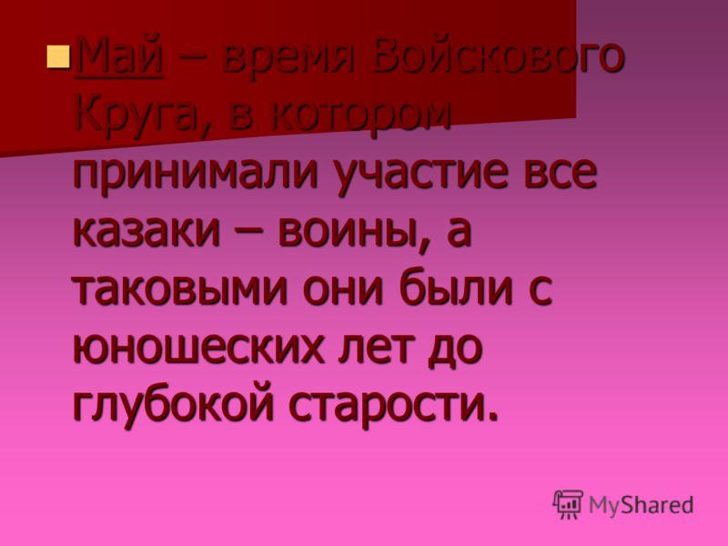 Май – время Войскового Круга, в котором принимали участие все казаки – воины, а таковыми они были с юношеских лет до глубокой старости. Май – время Войскового Круга, в котором принимали участие все казаки – воины, а таковыми они были с юношеских лет