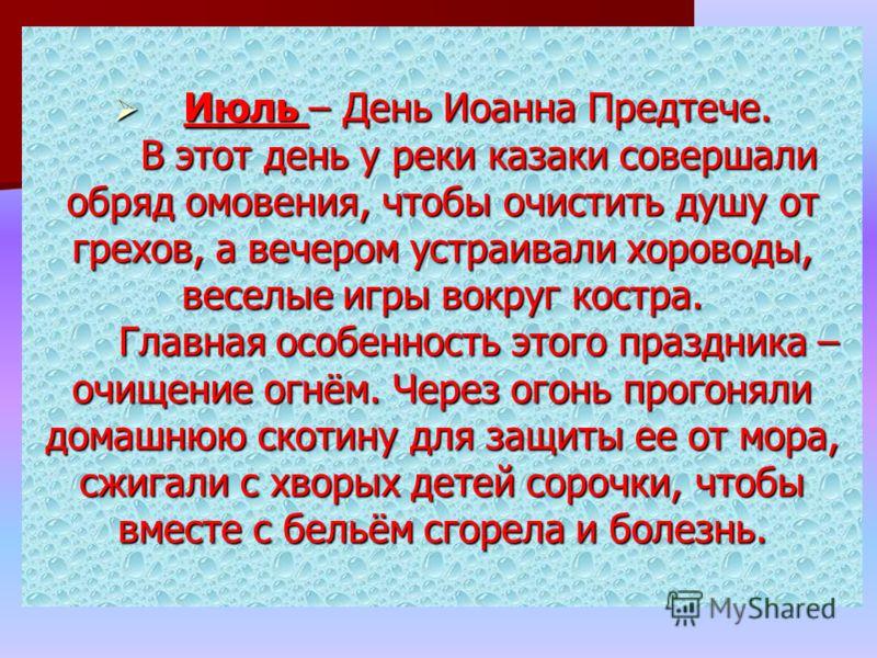 Июль – День Иоанна Предтече. В этот день у реки казаки совершали обряд омовения, чтобы очистить душу от грехов, а вечером устраивали хороводы, веселые игры вокруг костра. Главная особенность этого праздника – очищение огнём. Через огонь прогоняли дом