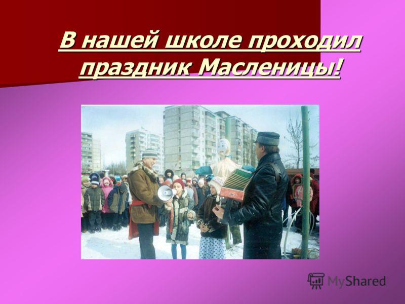 В нашей школе проходил праздник Масленицы!