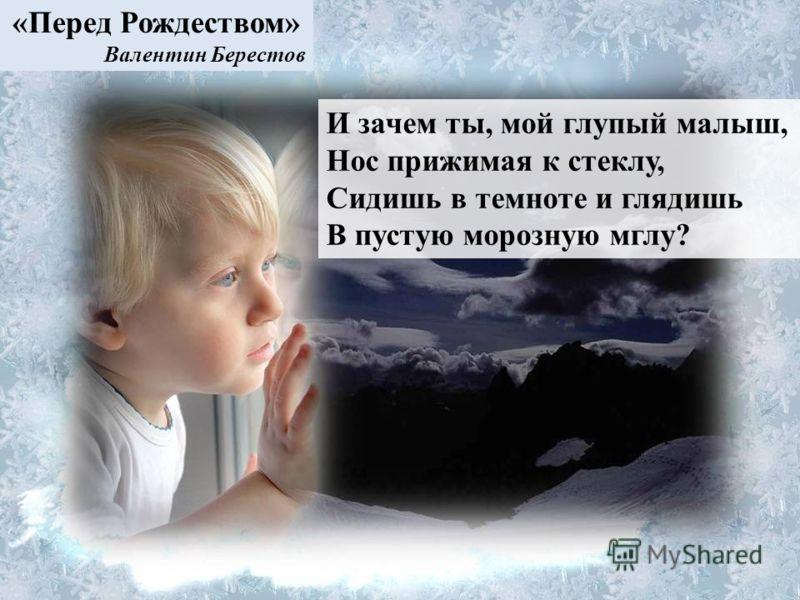 И зачем ты, мой глупый малыш, Нос прижимая к стеклу, Сидишь в темноте и глядишь В пустую морозную мглу? «Перед Рождеством» Валентин Берестов