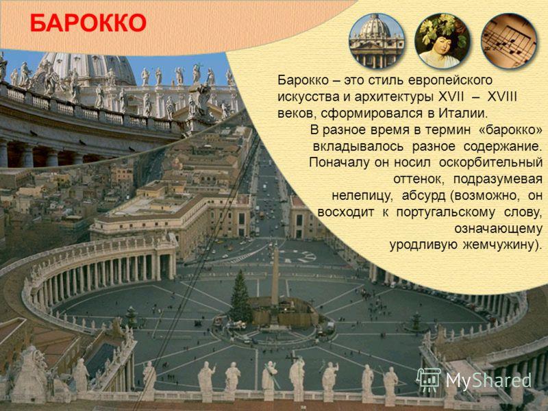 Барокко – это стиль европейского искусства и архитектуры XVII – XVIII веков, сформировался в Италии. В разное время в термин «барокко» вкладывалось разное содержание. Поначалу он носил оскорбительный оттенок, подразумевая нелепицу, абсурд (возможно,