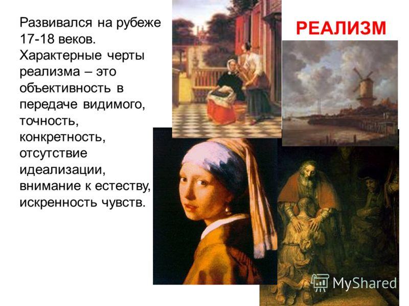 РЕАЛИЗМ Развивался на рубеже 17-18 веков. Характерные черты реализма – это объективность в передаче видимого, точность, конкретность, отсутствие идеализации, внимание к естеству, искренность чувств.