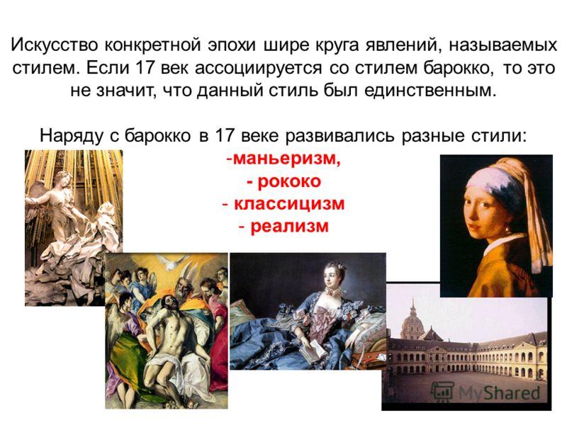 Искусство конкретной эпохи шире круга явлений, называемых стилем. Если 17 век ассоциируется со стилем барокко, то это не значит, что данный стиль был единственным. Наряду с барокко в 17 веке развивались разные стили: -маньеризм, - рококо - классицизм