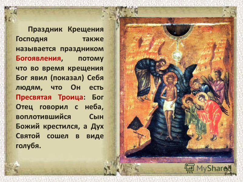 Праздник Крещения Господня также называется праздником Богоявления, потому что во время крещения Бог явил (показал) Себя людям, что Он есть Пресвятая Троица: Бог Отец говорил с неба, воплотившийся Сын Божий крестился, а Дух Святой сошел в виде голубя