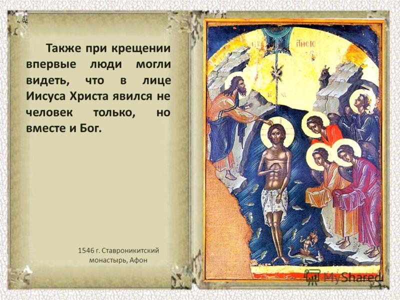 Также при крещении впервые люди могли видеть, что в лице Иисуса Христа явился не человек только, но вместе и Бог. 1546 г. Ставроникитский монастырь, Афон