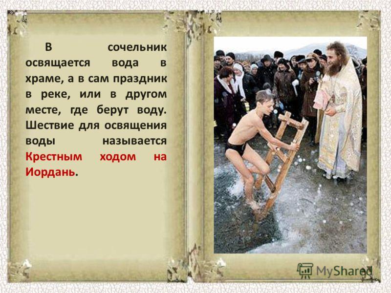 В сочельник освящается вода в храме, а в сам праздник в реке, или в другом месте, где берут воду. Шествие для освящения воды называется Крестным ходом на Иордань.