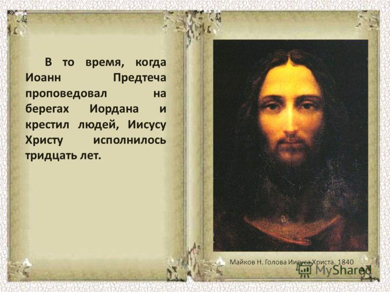 В то время, когда Иоанн Предтеча проповедовал на берегах Иордана и крестил людей, Иисусу Христу исполнилось тридцать лет. Майков Н. Голова Иисуса Христа. 1840
