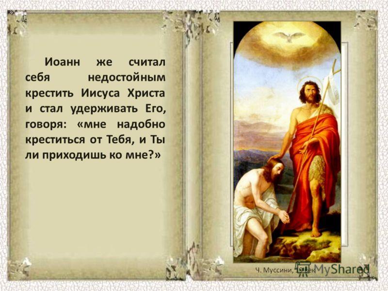 Иоанн же считал себя недостойным крестить Иисуса Христа и стал удерживать Его, говоря: «мне надобно креститься от Тебя, и Ты ли приходишь ко мне?» Ч. Муссини, 19 век