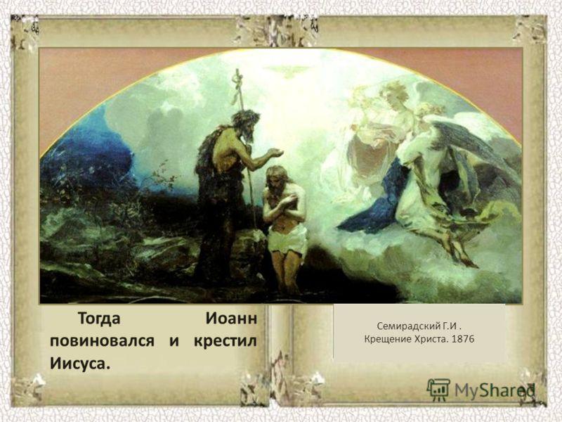 Тогда Иоанн повиновался и крестил Иисуса. Семирадский Г.И. Крещение Христа. 1876