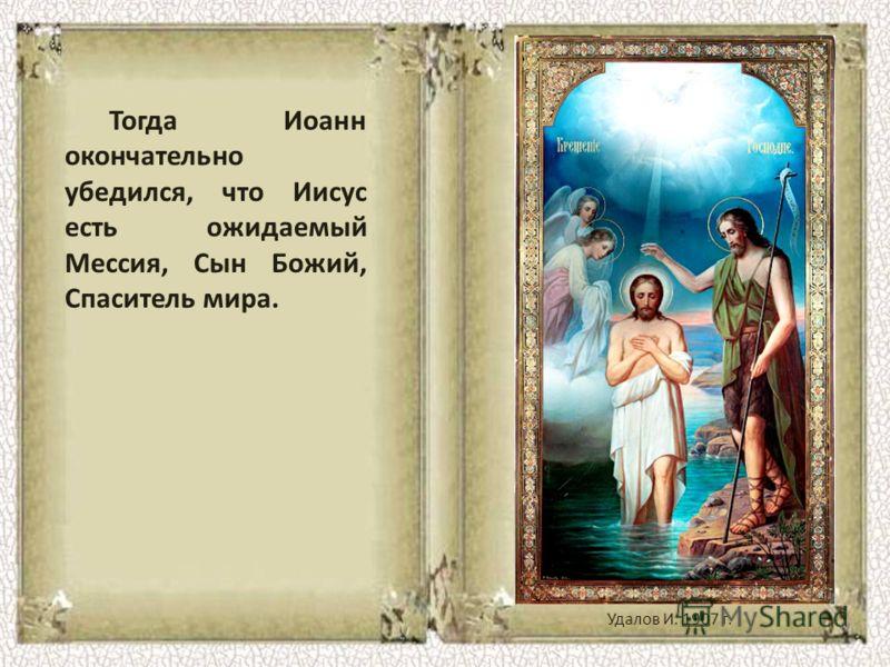 Тогда Иоанн окончательно убедился, что Иисус есть ожидаемый Мессия, Сын Божий, Спаситель мира. Удалов И. 1907 г.