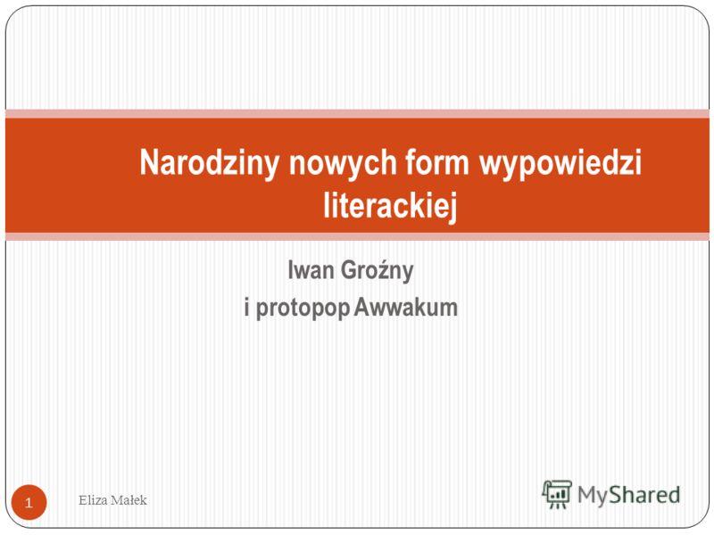Iwan Groźny i protopop Awwakum Eliza Małek 1 Narodziny nowych form wypowiedzi literackiej