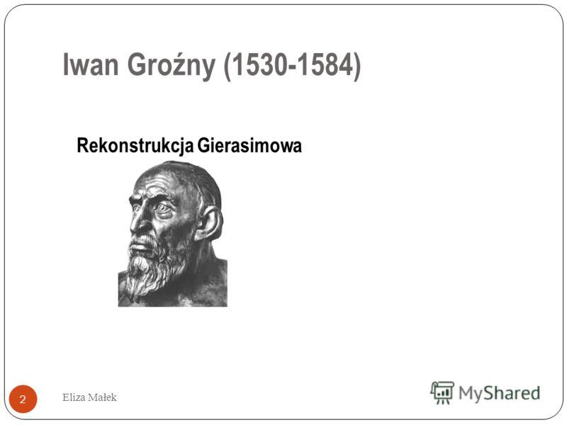 Iwan Groźny (1530-1584) Eliza Małek 2 Rekonstrukcja Gierasimowa