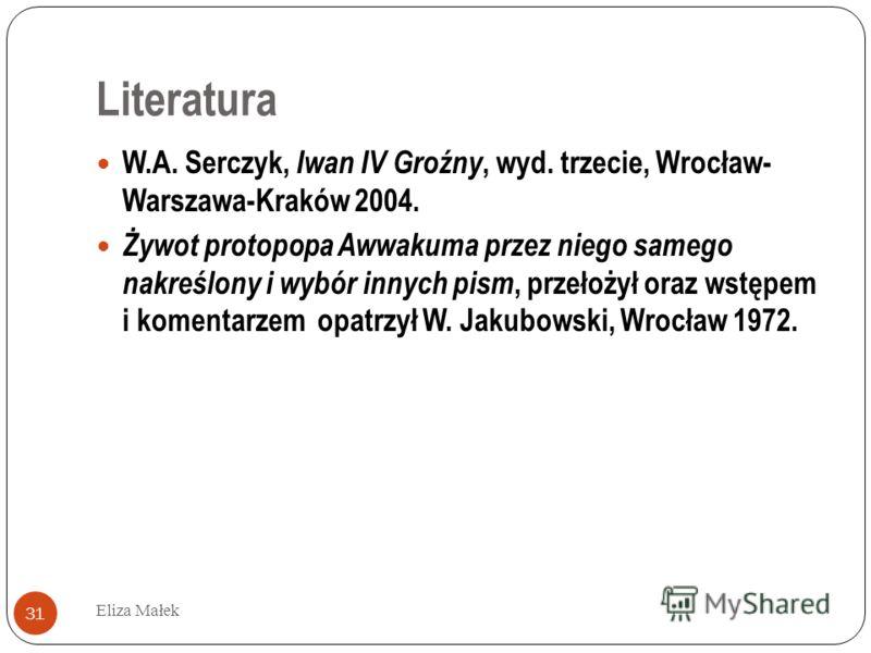 Literatura Eliza Małek 31 W.A. Serczyk, Iwan IV Groźny, wyd. trzecie, Wrocław- Warszawa-Kraków 2004. Żywot protopopa Awwakuma przez niego samego nakreślony i wybór innych pism, przełożył oraz wstępem i komentarzem opatrzył W. Jakubowski, Wrocław 1972
