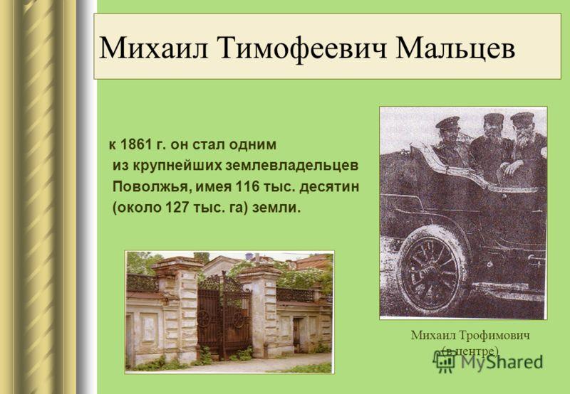 Михаил Тимофеевич Мальцев к 1861 г. он стал одним из крупнейших землевладельцев Поволжья, имея 116 тыс. десятин (около 127 тыс. га) земли. Михаил Трофимович (в центре)