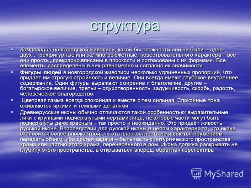 структура Композиции новгородской живописи, какой бы сложности они ни были – одно-, двух-, трехфигурные или же многосюжетные, повествовательного характера – все они просты, прекрасно вписаны в плоскости и согласованы с их формами. Все элементы распре