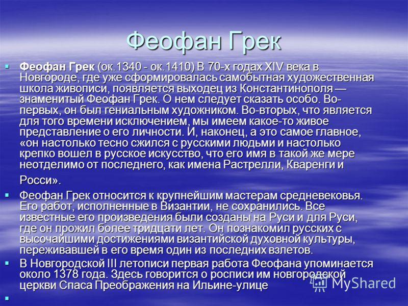 Феофан Грек Феофан Грек (ок.1340 - ок.1410) В 70-х годах XIV века в Новгороде, где уже сформировалась самобытная художественная школа живописи, появляется выходец из Константинополя знаменитый Феофан Грек. О нем следует сказать особо. Во- первых, он
