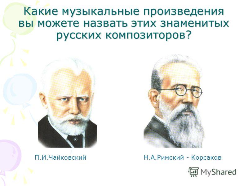 Какие музыкальные произведения вы можете назвать этих знаменитых русских композиторов? П.И.Чайковский Н.А.Римский - Корсаков