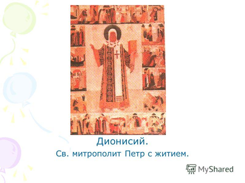 Дионисий. Св. митрополит Петр с житием.
