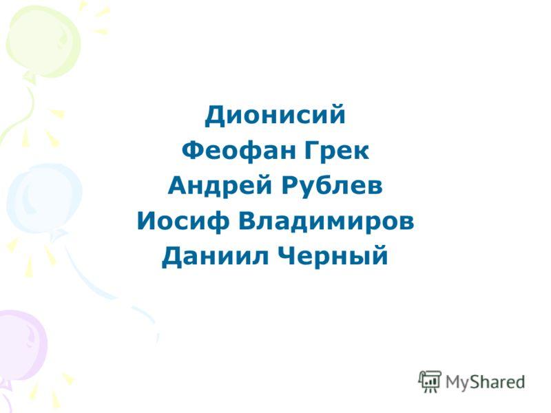 Дионисий Феофан Грек Андрей Рублев Иосиф Владимиров Даниил Черный