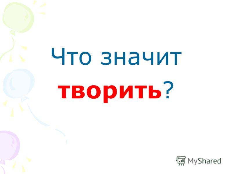 Что значит творить?