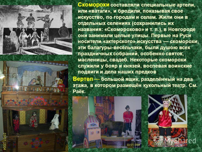 Скоморохи составляли специальные артели, или «ватаги», и бродили, показывая свое искусство, по городам и селам. Жили они в отдельных селениях (сохранились их названия: «Скоморохово» и т. п.), в Новгороде они занимали целые улицы. Первые на Руси носит
