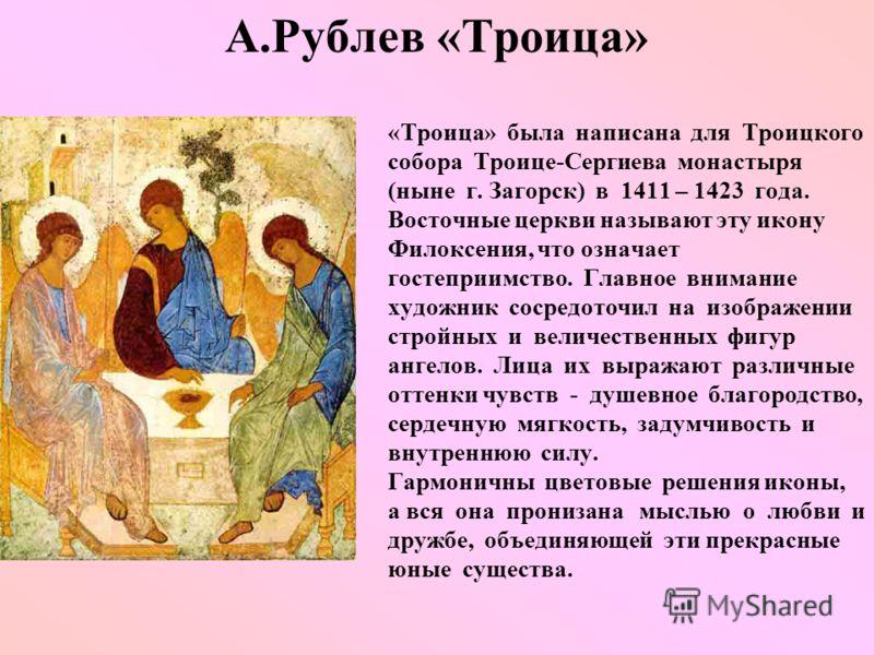 А.Рублев «Троица» «Троица» была написана для Троицкого собора Троице-Сергиева монастыря (ныне г. Загорск) в 1411 – 1423 года. Восточные церкви называют эту икону Филоксения, что означает гостеприимство. Главное внимание художник сосредоточил на изобр