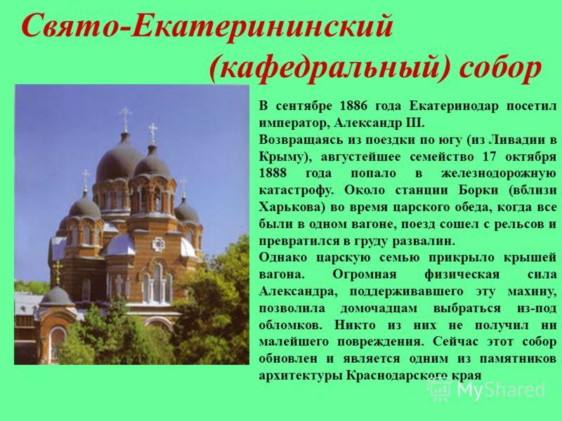 Свято-Екатерининский (кафедральный) собор В сентябре 1886 года Екатеринодар посетил император, Александр III. Возвращаясь из поездки по югу (из Ливадии в Крыму), августейшее семейство 17 октября 1888 года попало в железнодорожную катастрофу. Около ст