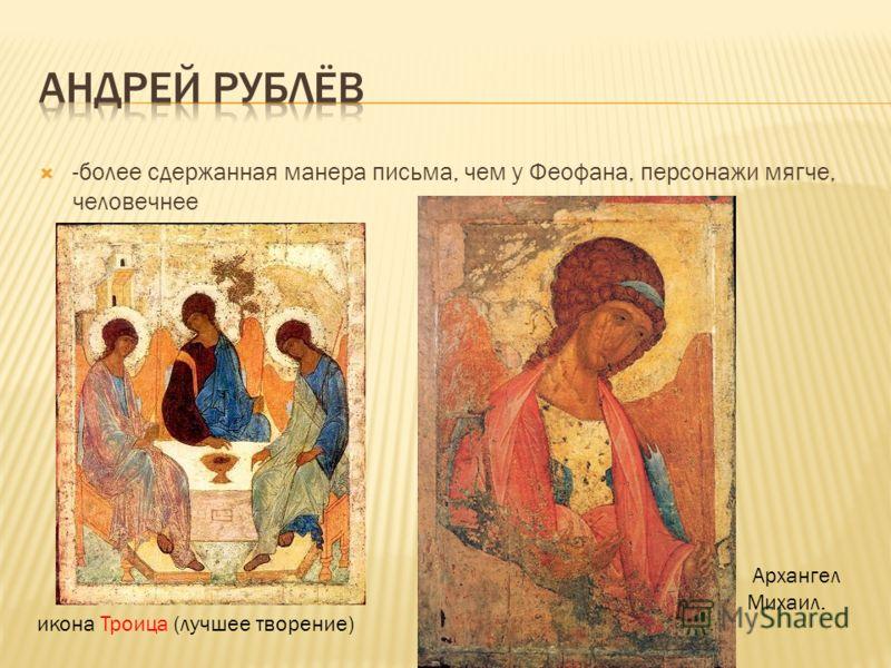 -более сдержанная манера письма, чем у Феофана, персонажи мягче, человечнее икона Троица (лучшее творение) Архангел Михаил.