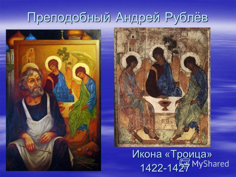 Преподобный Андрей Рублёв Икона «Троица» Икона «Троица»1422-1427