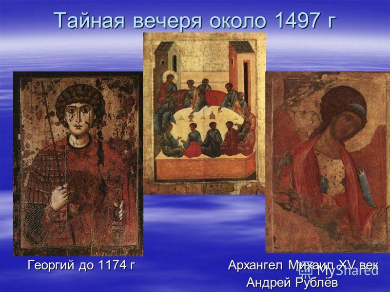 Тайная вечеря около 1497 г Георгий до 1174 г Архангел Михаил XV век Георгий до 1174 г Архангел Михаил XV век Андрей Рублёв Андрей Рублёв