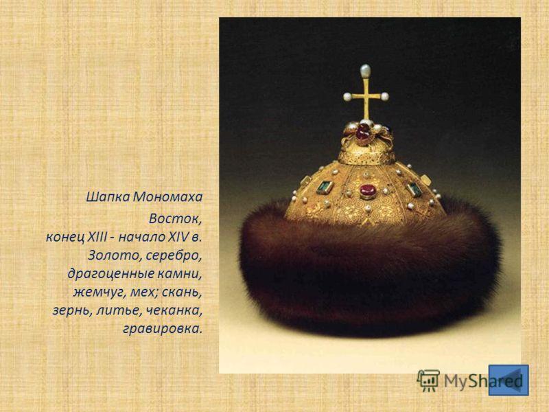 Шапка Мономаха Bocток, конец XIII - начало XIV в. Золото, серебро, драгоценные камни, жемчуг, мех; скань, зернь, литье, чеканка, гравировка.