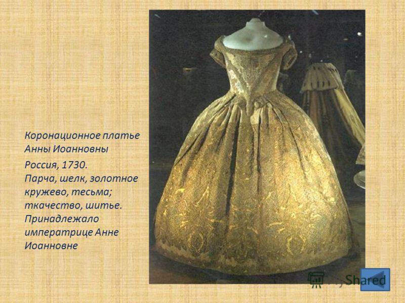 Коронационное платье Анны Иоанновны Россия, 1730. Парча, шелк, золотное кружево, тесьма; ткачество, шитье. Принадлежало императрице Анне Иоанновне