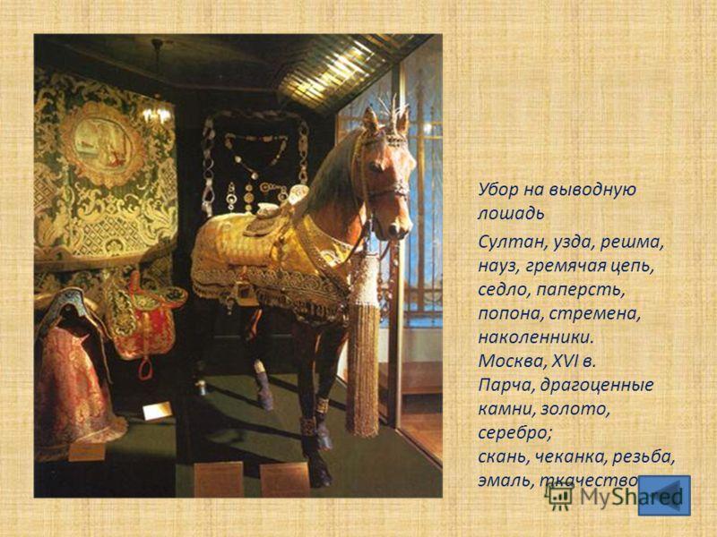 Убор на выводную лошадь Султан, узда, решма, науз, гремячая цепь, седло, паперсть, попона, стремена, наколенники. Москва, XVI в. Парча, драгоценные камни, золото, серебро; скань, чеканка, резьба, эмаль, ткачество