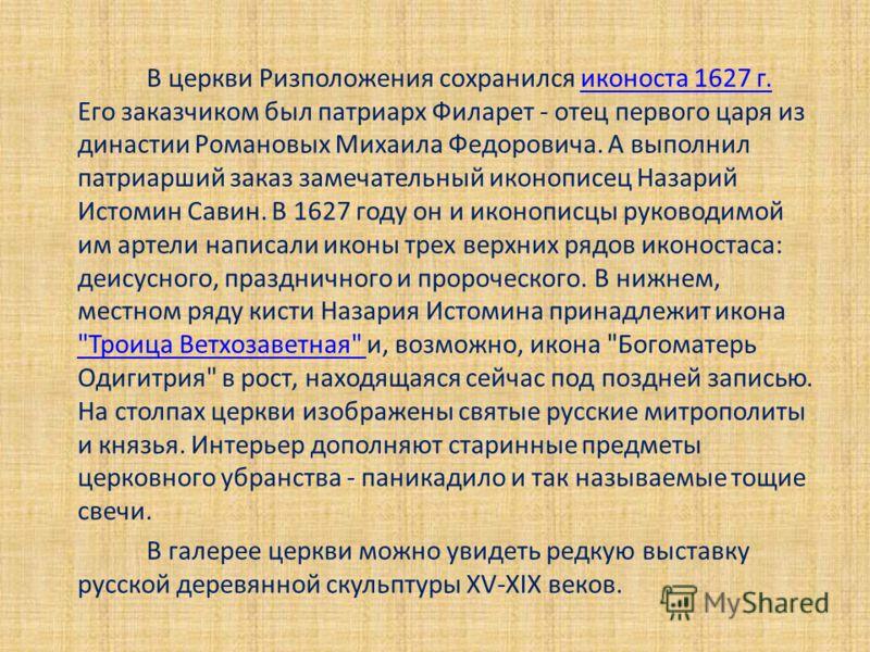 В церкви Ризположения сохранился иконоста 1627 г. Его заказчиком был патриарх Филарет - отец первого царя из династии Романовых Михаила Федоровича. А выполнил патриарший заказ замечательный иконописец Назарий Истомин Савин. В 1627 году он и иконописц