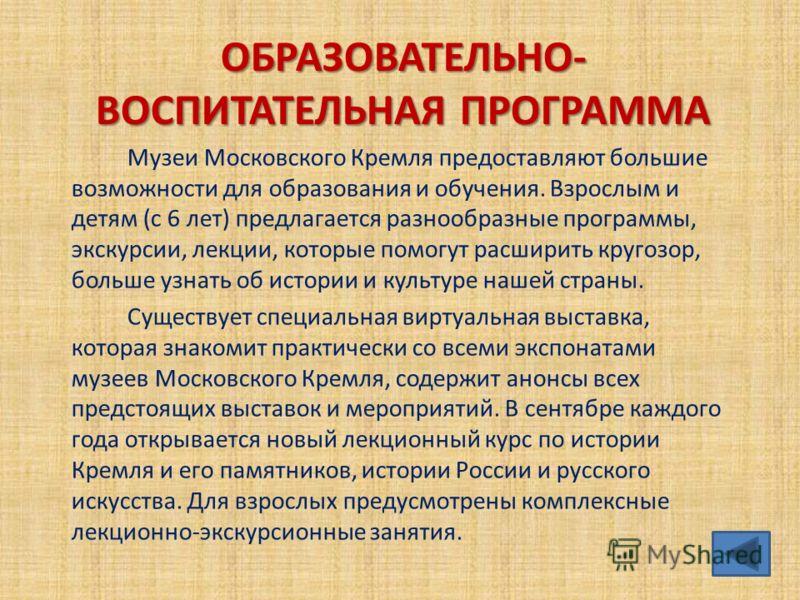 ОБРАЗОВАТЕЛЬНО- ВОСПИТАТЕЛЬНАЯ ПРОГРАММА Музеи Московского Кремля предоставляют большие возможности для образования и обучения. Взрослым и детям (с 6 лет) предлагается разнообразные программы, экскурсии, лекции, которые помогут расширить кругозор, бо