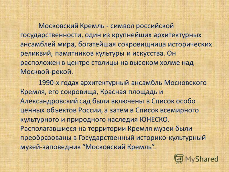 Московский Кремль - символ российской государственности, один из крупнейших архитектурных ансамблей мира, богатейшая сокровищница исторических реликвий, памятников культуры и искусства. Он расположен в центре столицы на высоком холме над Москвой-реко
