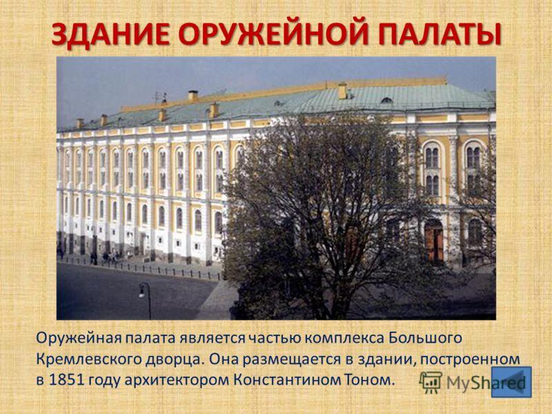ЗДАНИЕ ОРУЖЕЙНОЙ ПАЛАТЫ Оружейная палата является частью комплекса Большого Кремлевского дворца. Она размещается в здании, построенном в 1851 году архитектором Константином Тоном.