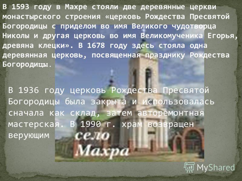 В 1593 году в Махре стояли две деревянные церкви монастырского строения «церковь Рождества Пресвятой Богородицы с приделом во имя Великого чудотворца Николы и другая церковь во имя Великомученика Егорья, древяна клецки». В 1678 году здесь стояла одна