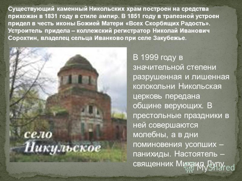 Существующий каменный Никольских храм построен на средства прихожан в 1831 году в стиле ампир. В 1851 году в трапезной устроен придел в честь иконы Божией Матери «Всех Скорбящих Радость». Устроитель придела – коллежский регистратор Николай Иванович С