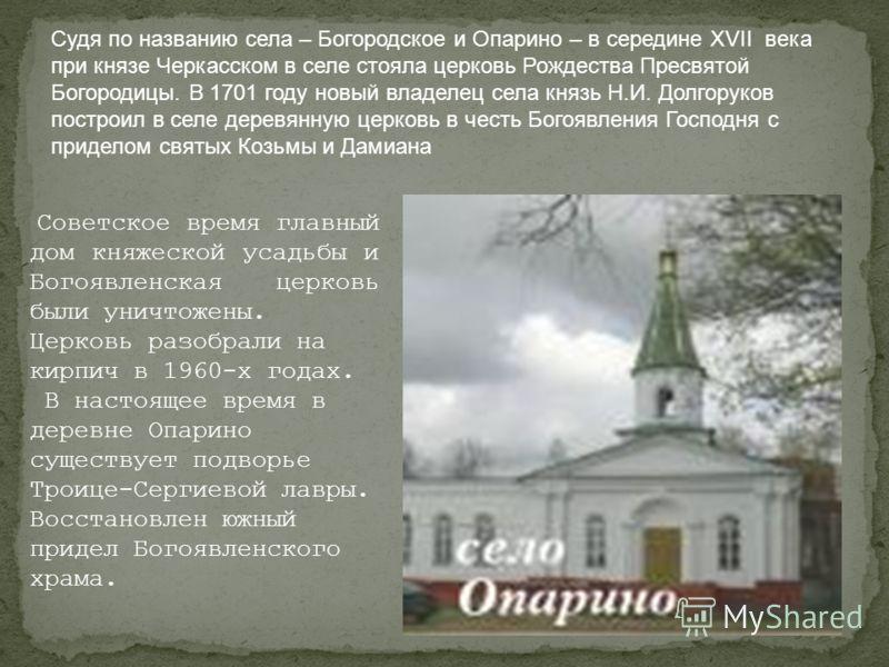 Советское время главный дом княжеской усадьбы и Богоявленская церковь были уничтожены. Церковь разобрали на кирпич в 1960-х годах. В настоящее время в деревне Опарино существует подворье Троице-Сергиевой лавры. Восстановлен южный придел Богоявленског