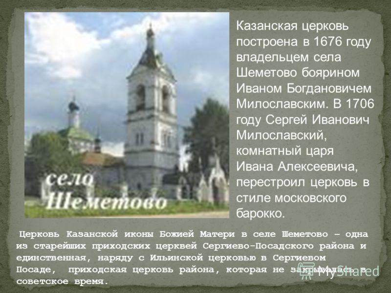Казанская церковь построена в 1676 году владельцем села Шеметово боярином Иваном Богдановичем Милославским. В 1706 году Сергей Иванович Милославский, комнатный царя Ивана Алексеевича, перестроил церковь в стиле московского барокко. Церковь Казанской