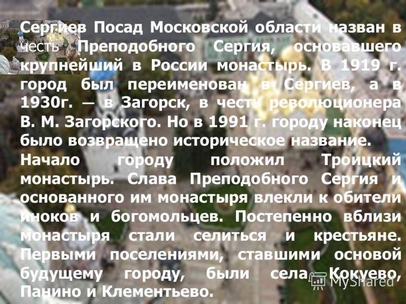 Сергиев Посад Московской области назван в честь Преподобного Сергия, основавшего крупнейший в России монастырь. В 1919 г. город был переименован в Сергиев, а в 1930г. в Загорск, в честь революционера В. М. Загорского. Но в 1991 г. городу наконец было