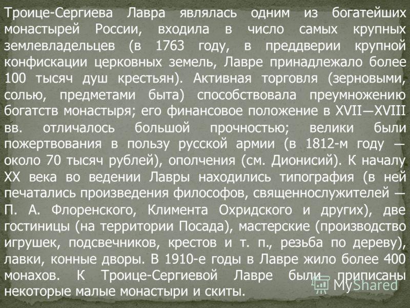 Троице-Сергиева Лавра являлась одним из богатейших монастырей России, входила в число самых крупных землевладельцев (в 1763 году, в преддверии крупной конфискации церковных земель, Лавре принадлежало более 100 тысяч душ крестьян). Активная торговля (