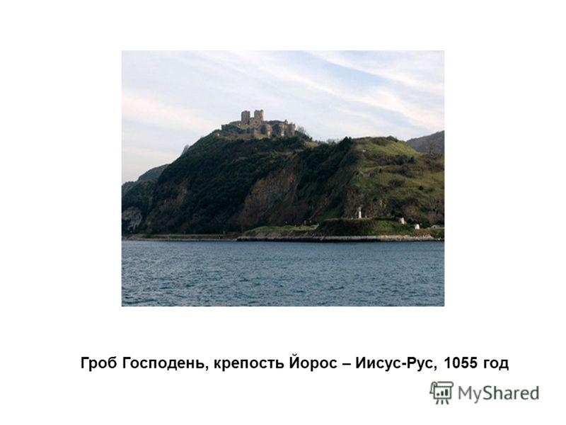 Гроб Господень, крепость Йорос – Иисус-Рус, 1055 год